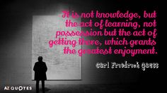 Carl Friedrich Gauss quote: It is not knowledge, but the act of learning, not possession but the act of getting there, which grants the greatest enjoyment.