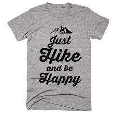 Just Hike and be Happy t-shirt- for when you want to be casual and still show your love of the outdoors!