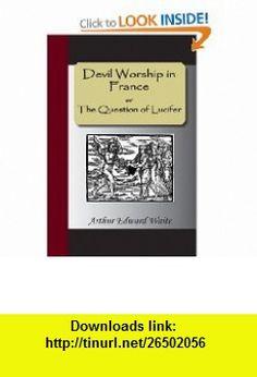 Devil Worship in France or The Question of Lucifer (9781595477767) Arthur Edward Waite , ISBN-10: 1595477764  , ISBN-13: 978-1595477767 ,  , tutorials , pdf , ebook , torrent , downloads , rapidshare , filesonic , hotfile , megaupload , fileserve