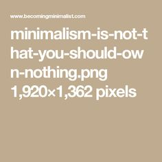 minimalism-is-not-that-you-should-own-nothing.png 1,920×1,362 pixels