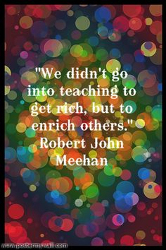 """""""We didn't go into teaching to get rich, but to enrich others."""" - Robert John Meehan"""