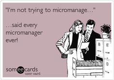 Funny Workplace Ecard: 'I'm not trying to micromanage…' …said every micromanager ever!