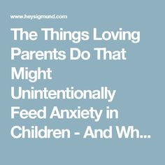 The Things Loving Parents Do That Might Unintentionally Feed Anxiety in Children - And What to Do Instead - Hey Sigmund - Karen Young
