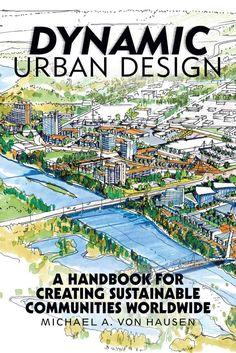Dynamic Urban Design: A Handbook for Creating Sustainable Communities Worldwide