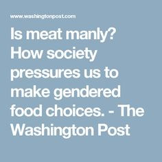 Is meat manly? How society pressures us to make gendered food choices. - The Washington Post