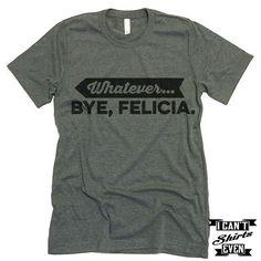 Whatever. Bye Felicia Shirt.