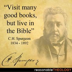 """Visit many good books, but live in the Bible"" - C.H. Spurgeon"