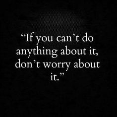 If you can't do anything about it, don't worry about it. Pray always in all things. (see God clicker pin board for prayer continuance) Motivational Thoughts, Inspirational Quotes, Motivational Quotes, Cool Words, Wise Words, Me Quotes, Funny Quotes, Sister Quotes, Quotable Quotes