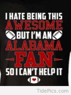 I Hate Being This Awesome, But... - Alabama Crimson Tide Pictures | TidePics.com