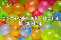 Drop A Water Balloon From A Tall Building. # Bucket list # Before i die