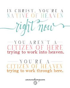 In Christ, I'm a Native of HEAVEN right NOW. I'm NOT a Citizen of HERE trying to work into heaven. I'm a CITIZEN of HEAVEN trying to work through here.  ~graphic by Ann Voskamp annvoskamp.com