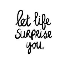 let life surprise you...