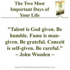 """The Two Most Important Days of Your Life – """"Talent is God given. Be humble. Fame is man-given. Be grateful. Conceit is self-given. Be careful."""" ~ John Wooden ~ #thetwomostimportantdays"""