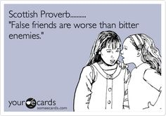 Scottish Proverb.......... 'False friends are worse than bitter enemies.' Be cautious of people who cut friends in and out of their lives. If they gossip to you they gossip ABOUT you. BOOM.... Can I say AMEN?!