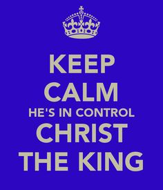 KEEP CALM HES IN CONTROL CHRIST THE KING