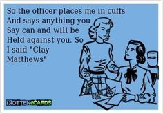 "So the officer places me in cuffs and says anything you say can and will be held against you. So I say ""Clay Matthews"" .  Clay Matthews held against ME!!"