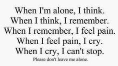 When I'm alone, I think. When I think,I remember. When I remember, I feel pain. When I feel pain, I Lonely Quotes, Sad Quotes, Life Quotes, Teen Quotes, I'm Broken Quotes, Random Quotes, People Quotes, Quotable Quotes, Dont Leave Me Quotes