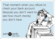That moment when you refuse to check your bank account because you don't want to see how much money you don't have