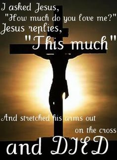 "I asked Jesus ""How much do you love me?"" Jesus replies, ""this much"" & stretched His arms out on the cross & died."