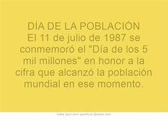 DÍA DE LA POBLACIÓN El 11 de julio de 1987 se conmemoró el Día de los 5 mil millones en honor a la cifra que alcanzó la población mundial en ese momento.