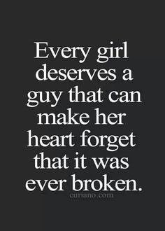 Every girl deserves  guy that can make her heart forget that it was broken.