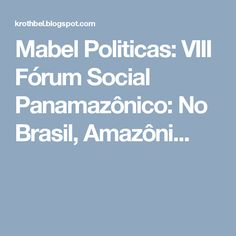 Mabel Politicas: VIII Fórum Social Panamazônico: No Brasil, Amazôni...