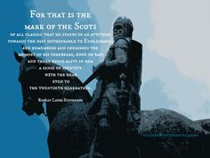 For that is the mark of the Scots of all classes: that he stands in an attitude towards the past unthinkable to Englishmen, and remembers and cherishes the memory of his forebears, good or bad; and there burns alive in him a sense of identity with the dead even to the twentieth generation. Robert Louis Stevenson wildeyedsoutherncelt.com