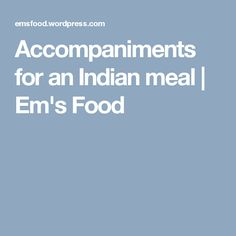 Accompaniments for an Indian meal | Em's Food