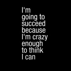 Daily Motivation - Are you JUST crazy enough to think you can succeed?