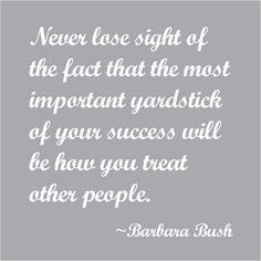 Barbara Bush quote, so very true. It is not about us, it is about how much we work to Love and Respect others around us. Rest In Peace. Words Quotes, Wise Words, Me Quotes, Motivational Quotes, Inspirational Quotes, Sayings, Lady Quotes, Barbara Bush, George Bush Quotes