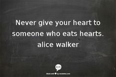 """""""Never give your heart to someone who eats hearts"""" - Alice Walker"""