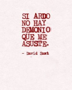 Si ardo no hay demonio que me asuste - David Snt Me Quotes, Qoutes, Spanish Quotes, Some Words, Wallpaper Quotes, Beautiful Words, Inspire Me, Sentences, Inspirational Quotes