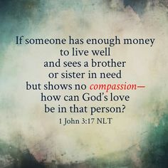 1 John But whoso hath this world's good, and seeth his brother have need, and shutteth up his bowels of compassion from him, how dwelleth the love of God in him? Bible Verses Quotes, Bible Scriptures, Words Quotes, Wise Words, Me Quotes, Sayings, Faith In God, Trust God, Word Of God