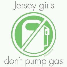 Jersey girls don't pump gas ... hells yeaa