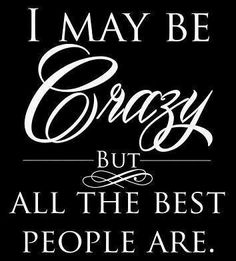 I may be crazy but all the best people are.