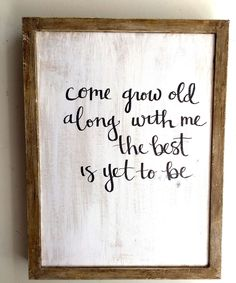 Come Grow Old Along with Me the Best is Yet to Be