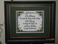 "Cross stitch religious inspirational bible quotes. ""God grant me the Serenity to accept the things I cannot change. The Courage to change the things I can and the Wisdom to know the difference"".  8""x10"" w/mat finished frame 11""x14"". Pattern from Jeanette Crews Designs Book #806    Stitched & Framed by Jenny Hoden, Henderson, NV.  11/14/2009"