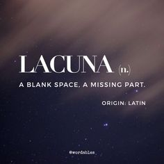 "Lacuna: an unfilled space or interval; a gap. Lacuna: an unfilled space or interval; a gap. ""the journal has filled a lacuna in Middle Eastern studies"" a missing portion in a book or manuscript. ANATOMY a cavity or depression, especially in bone. Unusual Words, Weird Words, Rare Words, Unique Words, Interesting Words, Strange Words, Fancy Words, Big Words, Words To Use"
