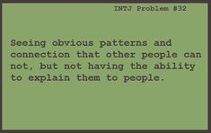 INTJ: Seeing obvious patterns and connection that other people cannot, but not having the ability to explain them to people.
