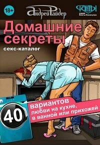 Андрей Райдер - Домашние секреты. 40 вариантов любви на кухне, в ванной или прихожей. Секс-каталог для неугомонных парочек