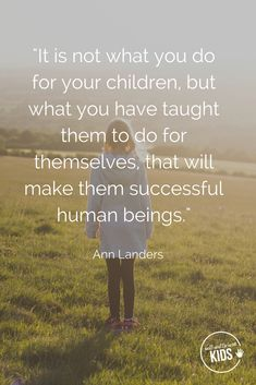 """""""It is not what you do for your children, but what you have taught them to do for themselves, that will make them successful human beings."""" Ann Landers"""