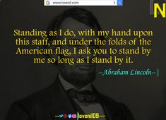 Standing as I do, with my hand upon this staff, and under the folds of the American flag, I ask you to stand by me so long as I stand by it. #abrahamlincolnquotes #abrahamlincolnmotivationalquotes #abrahamlincoln #abrahamlincolncostume #abrahamlincolnfact #abrahamlincolnart #LearningQuotes #LifeLessonQuotesInEnglish #LifeChangeingMotivationalQuotes #quotes #motivationalquotes #learningquotes #lifechangeingquotes #quotesdeep #quotesaboutlove