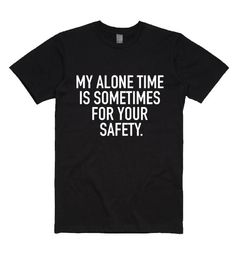 My Alone Time is For Your Safety T-shirt shirts with sayings for women - Funny Womens Shirts - Ideas of Funny Womens Shirts - Funny Shirts Women, Funny Shirt Sayings, T Shirts With Sayings, Funny Tshirts, Funny Quotes, T Shirts For Women, Shirt Quotes, Alone Time, I Am Alone