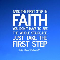 Take the first step in Faith. You dont have to see the whole staircase just take the first step.