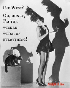 The West?  Oh honey, I'm the wicked witch of everything!