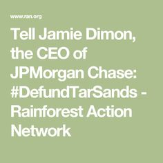 Tell Jamie Dimon, the CEO of JPMorgan Chase: #DefundTarSands - Rainforest Action Network