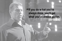"""If you do what you've always done, you'll get what you've always gotten."" -Tony Robbins"