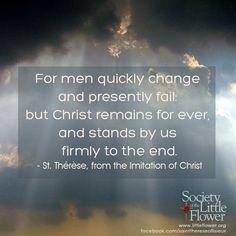For men quickly change and presently fail: but Christ remains for ever, and stands by us firmly to the end. -St. Therese of Lisieux