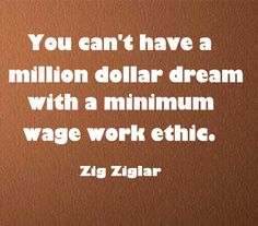 You can't have a million dollar dream with a minimum wage work ethic.  More Success Quotes Click Image.