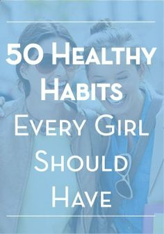 50 Healthy Habits Every Girl Should Have - to be your Best Beautiful.